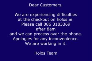 We are experiencing difficulties at the checkout on holos.ie. Please call 086 3183369 after 8am and we can process over the phone. Apologies for any inconvenience. We are working in it.